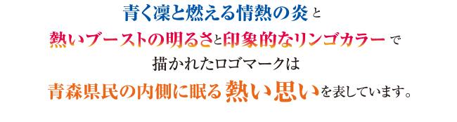 「青く凛と燃える情熱の炎」と「熱いブーストの明るさと抽象的なリンゴカラー」で描かれたロゴマークは青森県民の内側に眠る熱い思いを表しています。